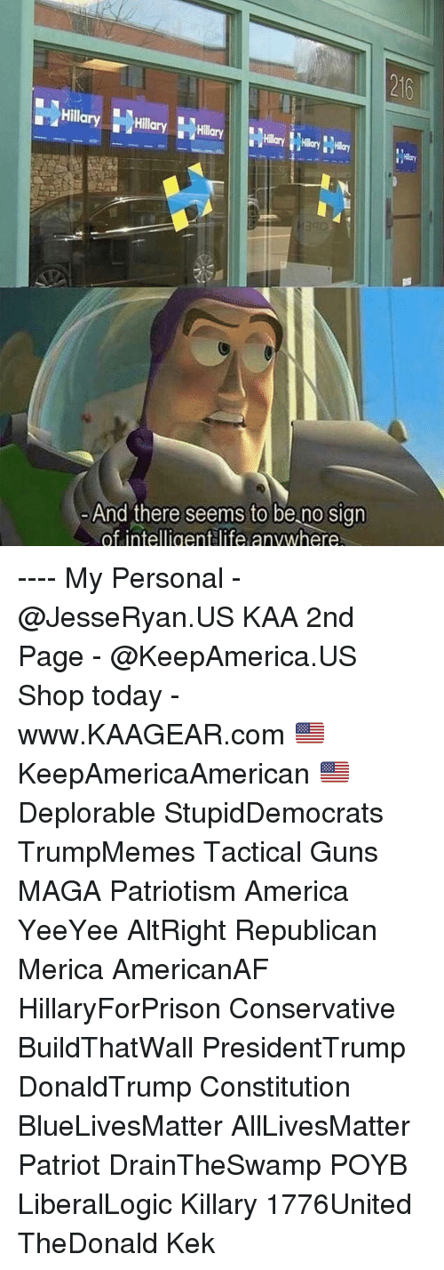 Patriotism: 216  Hillary Hly  And there seems to be no sign  of intelligentlife anvwhere ---- My Personal - @JesseRyan.US KAA 2nd Page - @KeepAmerica.US Shop today - www.KAAGEAR.com 🇺🇸 KeepAmericaAmerican 🇺🇸 Deplorable StupidDemocrats TrumpMemes Tactical Guns MAGA Patriotism America YeeYee AltRight Republican Merica AmericanAF HillaryForPrison Conservative BuildThatWall PresidentTrump DonaldTrump Constitution BlueLivesMatter AllLivesMatter Patriot DrainTheSwamp POYB LiberalLogic Killary 1776United TheDonald Kek