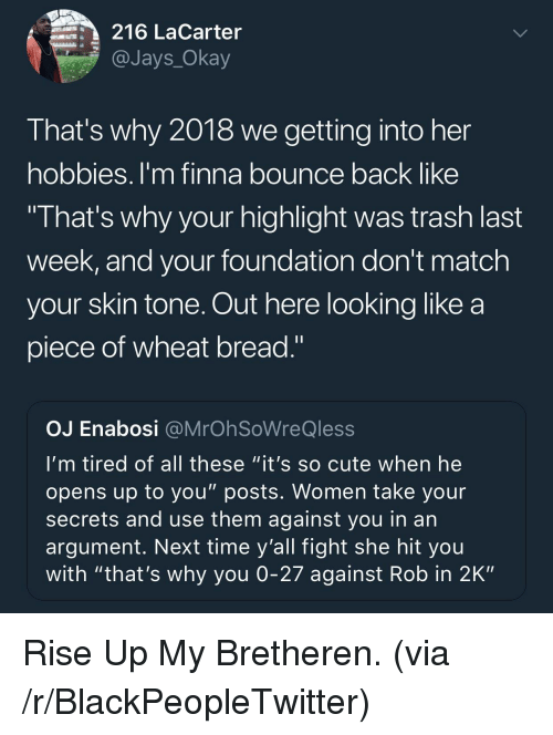 """Jays: 216 LaCarter  @Jays_Okay  That's why 2018 we getting into her  hobbies. I'm finna bounce back like  I hat's why your highlight was trash last  week, and your foundation don't match  your skin tone. Out here looking like a  piece of wheat bread.""""  OJ Enabosi @MrOh SoWreQless  I'm tired of all these """"it's so cute when he  opens up to you"""" posts. Women take your  secrets and use them against you in an  argument. Next time y'all fight she hit you  with """"that's why you 0-27 against Rob in 2K"""" <p>Rise Up My Bretheren. (via /r/BlackPeopleTwitter)</p>"""