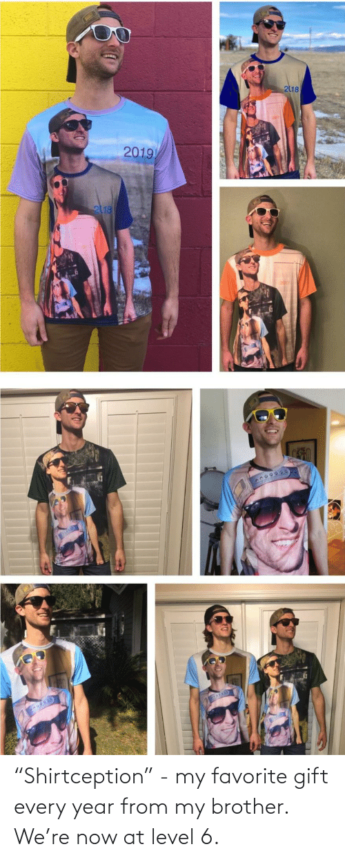 "my favorite: 218  2019  2118 ""Shirtception"" - my favorite gift every year from my brother. We're now at level 6."