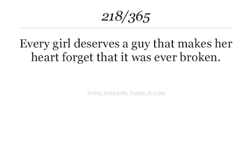 Forget That: 218/365  Every girl deserves a guy that makes her  heart forget that it was ever broken.  TYPELIKEAGIRL.TUMBLR.COM