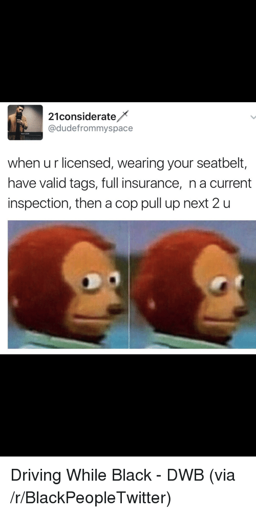 Blackpeopletwitter, Driving, and Black: 21considerate  @dudefrommyspace  ISSA LOOK  when u r licensed, wearing your seatbelt,  have valid tags, full insurance, n a current  inspection, then a cop pull up next 2 u <p>Driving While Black - DWB (via /r/BlackPeopleTwitter)</p>