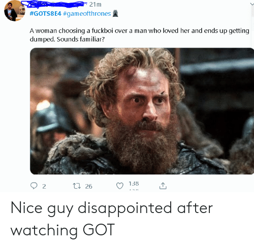 getting dumped: 21m  #GOTS8E4 #gameofthrones  A woman choosing a fuckboi over a man who loved her and ends up getting  dumped. Sounds familiar?  138  ti 26  2 Nice guy disappointed after watching GOT