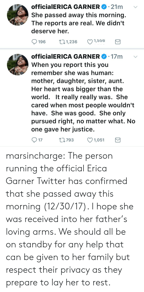 Family, Respect, and Target: 21m  officia ERICA GARNERe.  She passed away this morning.  The reports are real. We didn't  deserve her.  196 1,236 1,556   officialERICA GARNER 17m  When you report this you  remember she was human:  mother, daughter, sister, aunt.  Her heart was bigger than the  world. It really really was. She  cared when most people wouldn't  have. She was good. She only  pursued right, no matter what. No  one gave her justice.  17  0793 1,051 marsincharge: The person running the official Erica Garner Twitter has confirmed that she passed away this morning (12/30/17).   I hope she was received into her father's loving arms. We should all be on standby for any help that can be given to her family but respect their privacy as they prepare to lay her to rest.