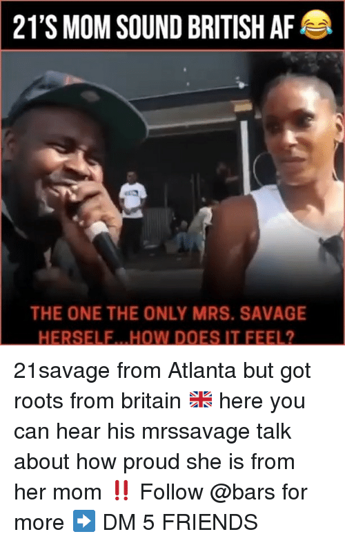 Af, Friends, and Memes: 21'S MOM SOUND BRITISH AF  THE ONE THE ONLY MRS. SAVAGE  HERSELE.. .HOW DOES IT FEEL2 21savage from Atlanta but got roots from britain 🇬🇧 here you can hear his mrssavage talk about how proud she is from her mom ‼️ Follow @bars for more ➡️ DM 5 FRIENDS