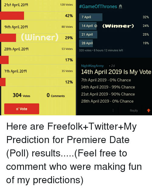 Twitter, Date, and Free: 21st April 2019  128 Votes  #GameOfThrones  42%  7 April  14April 0  21 April  28 April  37%  14th April 2019  (winner)  24%  88 Votes  25%  (Winner  29%  19%  28th April 2019  53 Votes  320 votes 8 hours 12 minutes left  17%  NightKingArmy 2d  14th April 2019 Is My Vote  7th April 2019 - 0% Chance  14th April 2019-99% Chance  21st April 2019 - 90% Chance  28th April 2019-0% Chance  tth April 2019  35 Votes  12%  304 votes  0 Comments  Vote  Reply