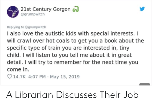 librarian: 21st Century Gorgon  @grumpwitch  Replying to @grumpwitch  I also love the autistic kids with special interests. I  will crawl over hot coals to get you a book about the  specific type of train you are interested in, tiny  child. I will listen to you tell me about it in great  detail. I will try to remember for the next time you  come in  14.7K 4:07 PM - May 15, 2019 A Librarian Discusses Their Job
