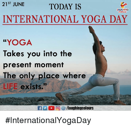 """Life, Today, and Yoga: 21ST JUNE  TODAY IS  LAUGHING  INTERNATIONAL YOGA DAY  """"YOGA  Takes you into the  present moment  The only place where  LIFE exists."""" #InternationalYogaDay"""