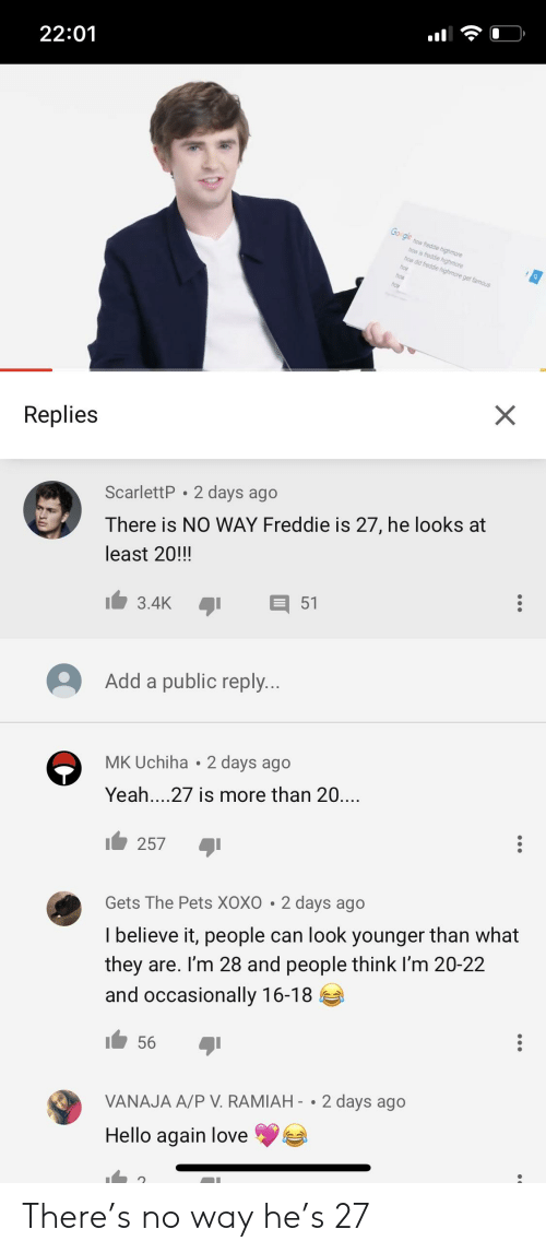 Facepalm, Hello, and Love: 22:01  Go  ge  s fredde  Replies  ScarlettP 2 days ago  There is NO WAY Freddie is 27, he looks at  least 20!!!  Add a public reply  MK Uchiha 2 days ago  Yeah....27 is more than 20....  257  Gets The Pets XOXO 2 days ago  I believe it, people can look younger than what  they are. I'm 28 and people think I'm 20-22  and occasionally 16-18  56  VANAJA A/P V. RAMIAH- .2 days ago  Hello again love There's no way he's 27