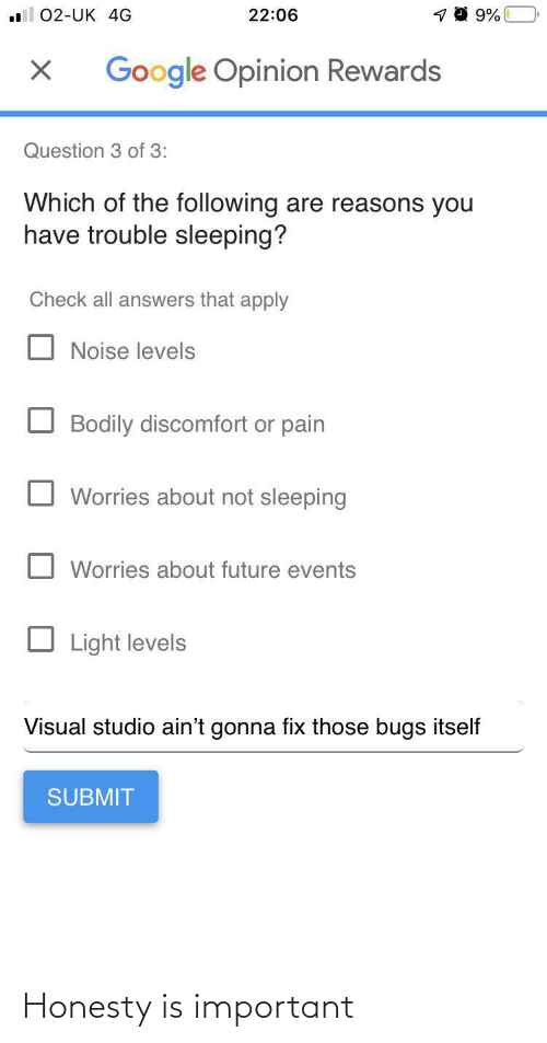 following: 22:06  02-UK 4G  Google Opinion Rewards  Question 3 of 3:  Which of the following are reasons you  have trouble sleeping?  Check all answers that apply  Noise levels  Bodily discomfort or pain  Worries about not sleeping  Worries about future events  Light levels  Visual studio ain't gonna fix those bugs itself  SUBMIT Honesty is important