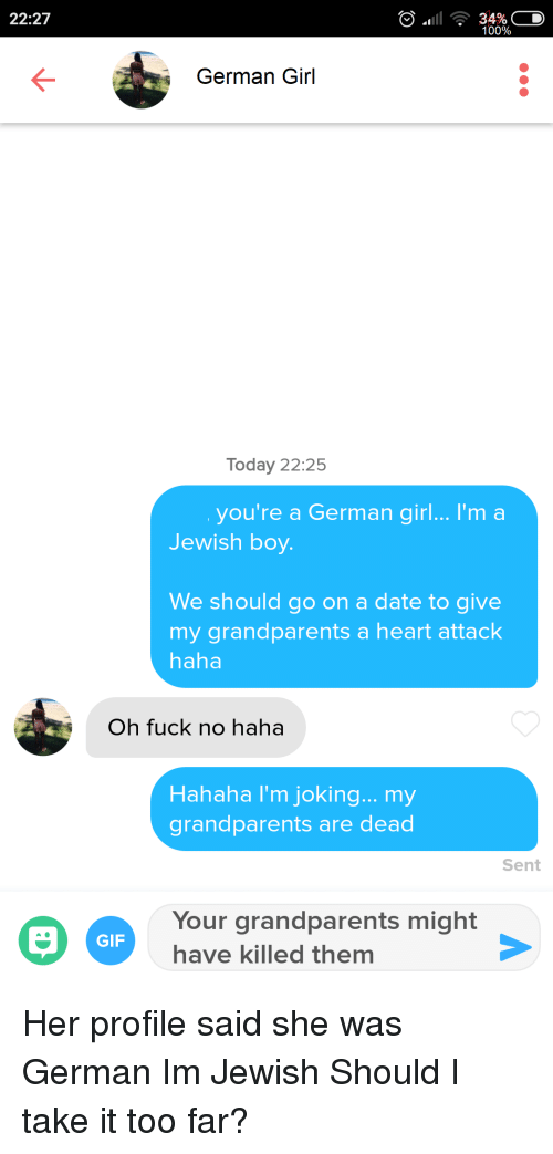 Anaconda, Gif, and Date: 22:27  100%  German Girl  Today 22:25  you're a German girl... I'm a  Jewish boy  We should go on a date to give  my grandparents a heart attack  haha  Oh fuck no haha  Hahaha I'm joking... my  grandparents are dead  Sent  Your grandparents might  have killed themm  GIF Her profile said she was German Im Jewish Should I take it too far?