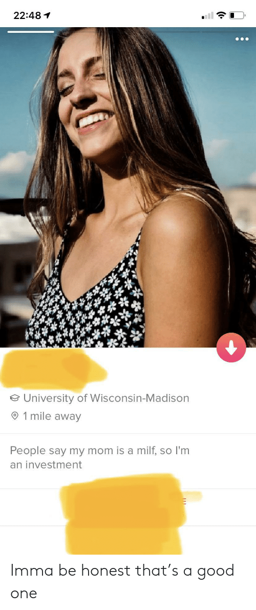 Good, Wisconsin, and Mom: 22:48  University of Wisconsin-Madison  1 mile away  People say my mom is a milf, so I'm  an investment Imma be honest that's a good one