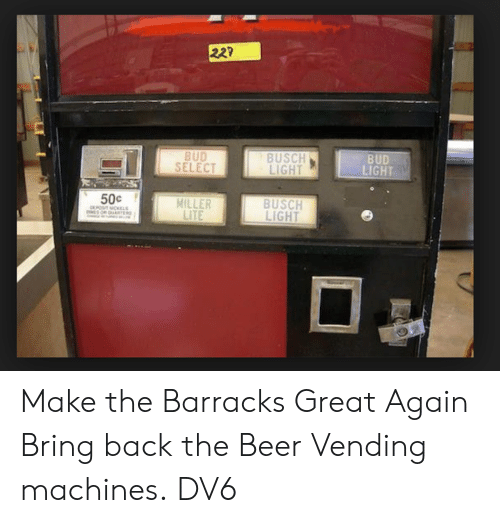 Great Again: 22?  BUD  LIGHT  BUSCH  LIGHT  BUD  SELECT  50c  BUSCH  LIGHT  MILLER  LITE Make the Barracks Great Again  Bring back the Beer Vending machines.  DV6
