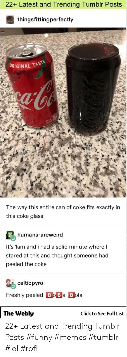 Click, Funny, and Lol: 22+ Latest and Trending Tumbir Posts  thingsfittingperfectly  ORIGINAL TAST  fl  12  The way this entire can of coke fits exactly in  this coke glass  humans-areweird  It's 1am and i had a solid minute where l  stared at this and thought someone had  peeled the coke  celticpyro  Freshly peeled Bo Ba B ola  The Webly  Click to See Full List 22+ Latest and Trending Tumblr Posts #funny #memes #tumblr #lol #rofl