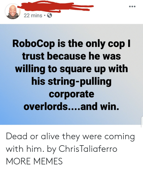 RoboCop: 22 mins  RoboCop is the only cop I  trust because he was  willing to square up with  his string-pulling  corporate  overlords....and win. Dead or alive they were coming with him. by ChrisTaliaferro MORE MEMES