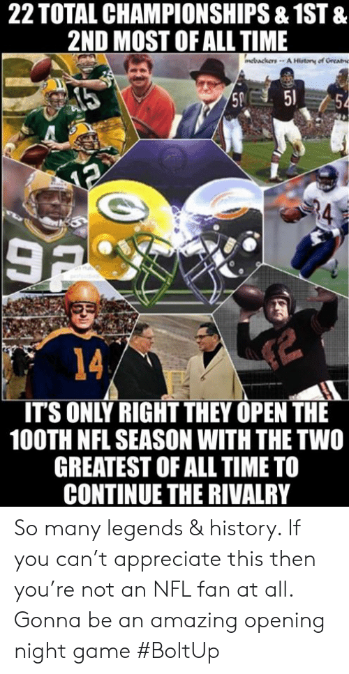 nfl fan: 22 TOTAL CHAMPIONSHIPS &1ST &  2ND MOST OF ALL TIME  R4  3  14  IT'S ONLY RIGHT THEY OPEN THE  100TH NFL SEASON WITH THE TWO  GREATEST OF ALL TIME TO  CONTINUE THE RIVALRY So many legends & history. If you can't appreciate this then you're not an NFL fan at all. Gonna be an amazing opening night game #BoltUp