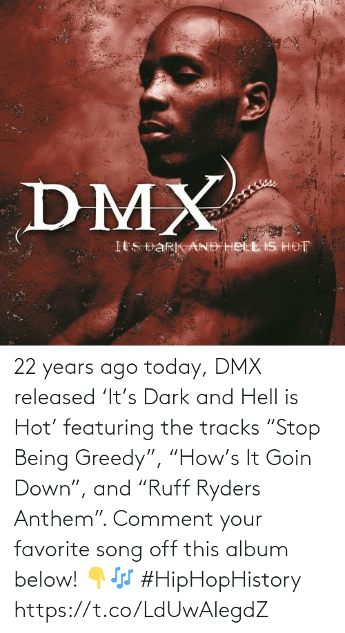 """comment: 22 years ago today, DMX released 'It's Dark and Hell is Hot' featuring the tracks """"Stop Being Greedy"""", """"How's It Goin Down"""", and """"Ruff Ryders Anthem"""". Comment your favorite song off this album below! 👇🎶 #HipHopHistory https://t.co/LdUwAlegdZ"""