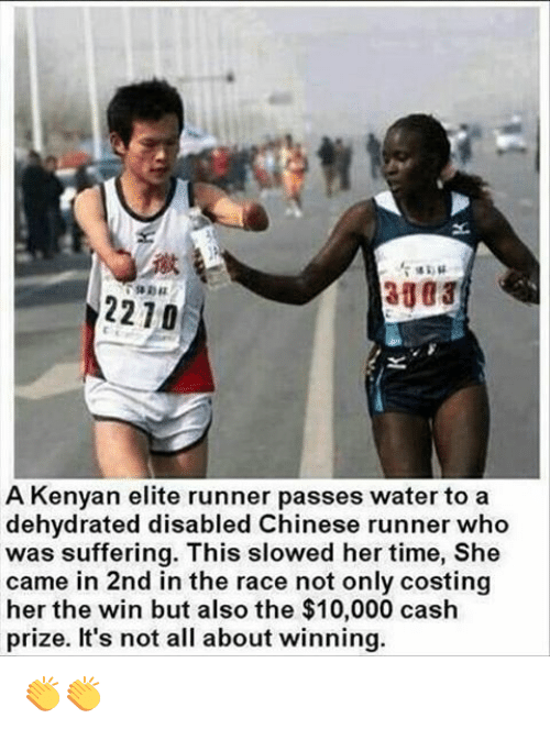 Elitism: 2210  A Kenyan elite runner passes water to a  dehydrated disabled Chinese runner who  was suffering. This slowed her time, She  came in 2nd in the race not only costing  her the win but also the cash  prize. It's not all about winning. 👏👏