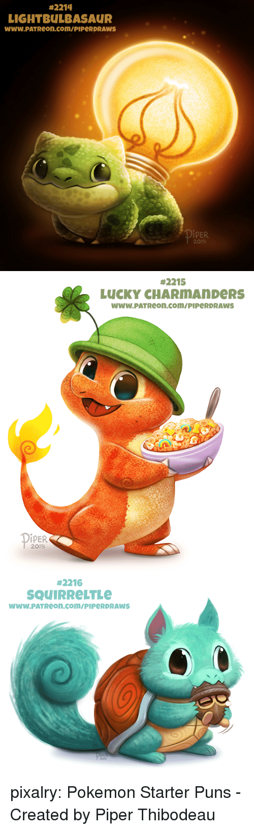 creations:  #2214  LIGHTBULBASAUR  www.PATReon.com/PIPeRDRAWS  İPER  201S   #2215  LUCKY CHARMAnDeRS  WWW.PATReon.com/PIPeRDRAWS  İPER  201S   #2216  SQUIRReLTLe  wwW.PATReon.com/PIPeRDRAWS pixalry:  Pokemon Starter Puns - Created by Piper Thibodeau