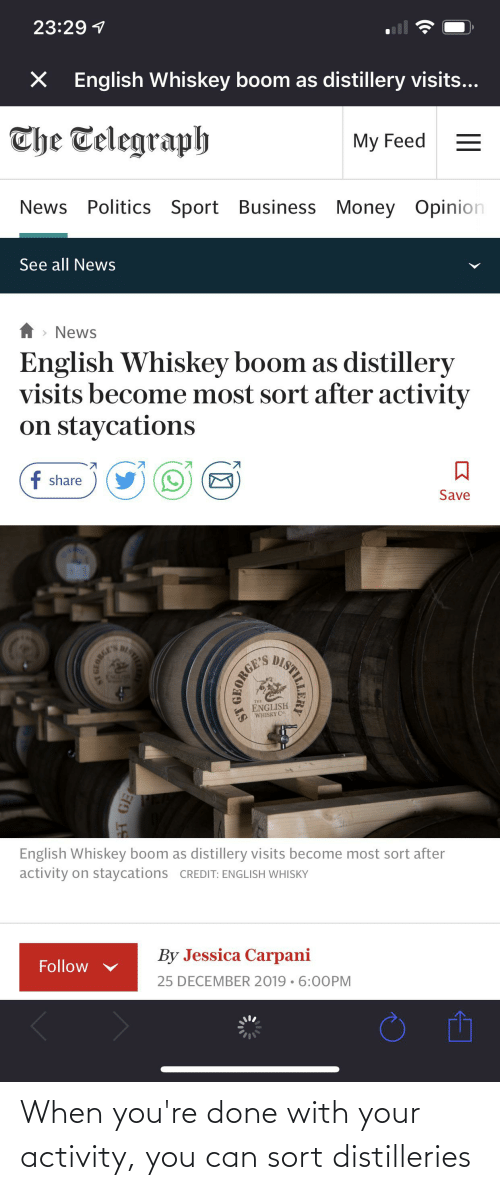 Telegraph: 23:29 1  English Whiskey boom as distillery visits...  The Telegraph  My Feed  News Politics Sport Business Money Opinion  See all News  > News  English Whiskey boom as distillery  visits become most sort after activity  on staycations  f share  Save  DISTIEE  NGLSE  English Whiskey boom as distillery visits become most sort after  activity on staycations CREDIT: ENGLISH WHISKY  By Jessica Carpani  Follow  25 DECEMBER 2019 • 6:00PM  BT GE When you're done with your activity, you can sort distilleries