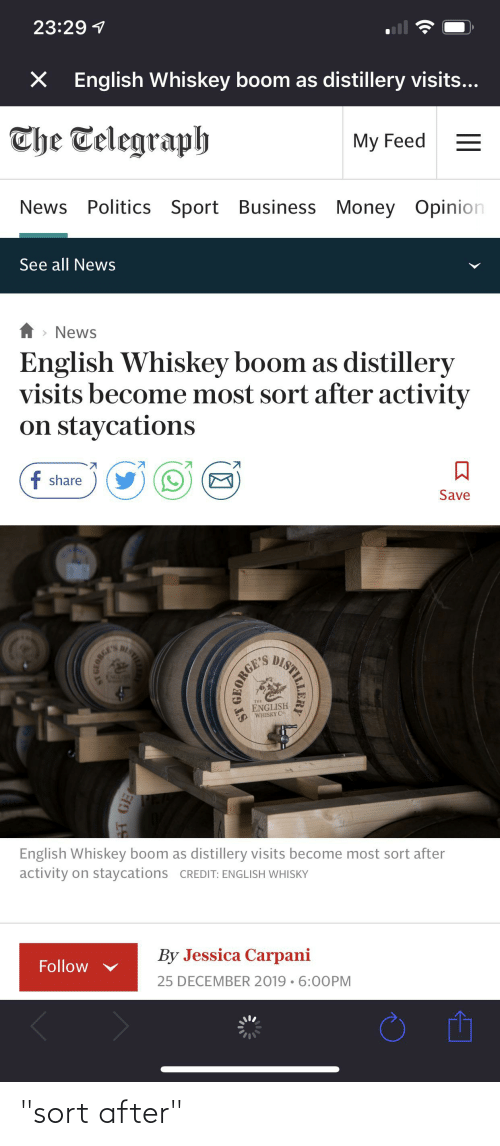 """Telegraph: 23:29 1  English Whiskey boom as distillery visits...  The Telegraph  My Feed  News Politics Sport Business Money Opinion  See all News  > News  English Whiskey boom as distillery  visits become most sort after activity  on staycations  f share  Save  DISTIEE  NGLSE  English Whiskey boom as distillery visits become most sort after  activity on staycations CREDIT: ENGLISH WHISKY  By Jessica Carpani  Follow  25 DECEMBER 2019 • 6:00PM  BT GE """"sort after"""""""