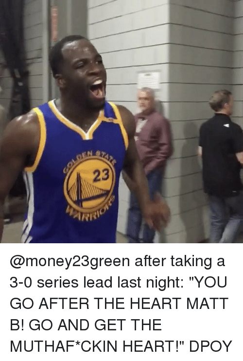 """Dpoy: 23  ARRI  orrel @money23green after taking a 3-0 series lead last night: """"YOU GO AFTER THE HEART MATT B! GO AND GET THE MUTHAF*CKIN HEART!"""" DPOY"""