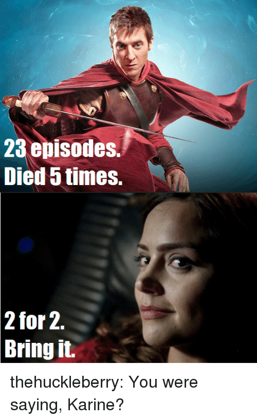 You Were Saying: 23 episodes.  Died 5 times.  2  for 2.  Bring it. thehuckleberry:     You were saying, Karine?