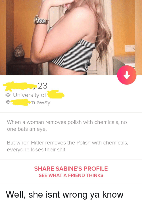 Ya Know: 23  eUniversity of  m away  When a woman removes polish with chemicals, no  one bats an eye.  But when Hitler removes the Polish with chemicals,  everyone loses their shit.  SHARE SABINE'S PROFILE  SEE WHAT A FRIEND THINKS Well, she isnt wrong ya know