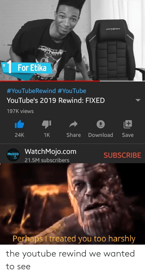 Treated: %23  For Etika  #YouTubeRewind #YouTube  YouTube's 2019 Rewind: FIXED  197K views  +1  Share  Download  Save  24K  1K  WatchMojo.com  mojo  SUBSCRIBE  21.5M subscribers  Perhaps I treated you too harshly the youtube rewind we wanted to see