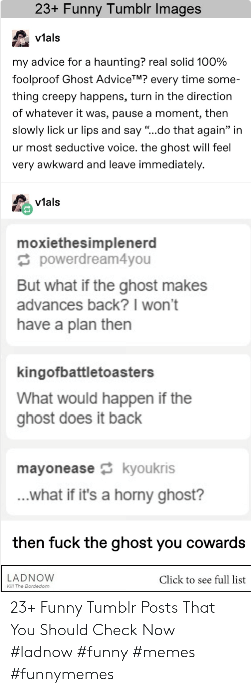 """foolproof: 23+ Funny Tumblr Images  v1al:s  vtals  my advice for a haunting? real solid 100%  foolproof Ghost AdviceTM? every time some-  thing creepy happens, turn in the direction  of whatever it was, pause a moment, then  slowly lick ur lips and say """"..do that again"""" in  ur most seductive voice. the ghost will feel  very awkward and leave immediately.  vials  moxiethesimplenerd  powerdream4you  But what if the ghost makes  advances back?I won't  have a plan then  kingofbattletoasters  What would happen if the  ghost does it back  mayoneasekyoukris  ...what if it's a horny ghost?  then fuck the ghost you cowards  LADNOVW  Click to see full list  Kl The Bordedom 23+ Funny Tumblr Posts That You Should Check Now #ladnow #funny #memes #funnymemes"""