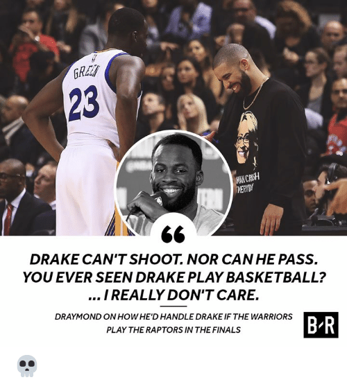 the warriors: 23  MAN CRUSH  DRAKE CAN'TSHOOT. NOR CAN HE PASS.  YOU EVER SEEN DRAKE PLAY BASKETBALL?  I REALLY DON'T CARE.  DRAYMOND ON HOWHE'D HANDLE DRAKE IF THE WARRIORS  B R  PLAY THE RAPTORS IN THE FINALS 💀