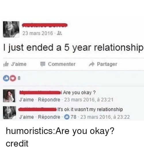 Memes, Reddit, and Target: 23 mars 2016  I just ended a 5 year relationship  J'aime Commenter Partager  iAre you okay?  J'aime Répondre 23 mars 2016, á 23:21  t's ok it wasn't my relationship  J'aime Répondre O 78 23 mars 2016, à 23:22 humoristics:Are you okay? credit