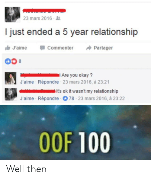anaconda: 23 mars 2016  I just ended a 5 year relationship  J'aimeCommenter Partager  J'aime  Répondre 23 mars 2016, à 23:21  It's ok it wasn't my relationship  J'aime Répondre  78-23 mars 2016, à 23:22  OOF 100 Well then