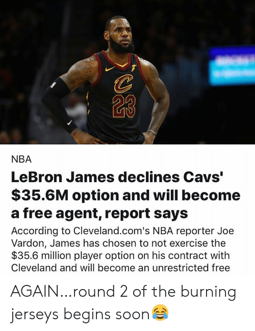 "Cavs, LeBron James, and Nba: 23  NBA  LeBron James declines Cavs""  $35.6M option and will become  a free agent, report says  According to Cleveland.com's NBA reporter Joe  Vardon, James has chosen to not exercise the  $35.6 million player option on his contract with  Cleveland and will become an unrestricted free AGAIN…round 2 of the burning jerseys begins soon😂"