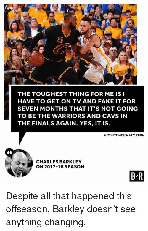 Charles Barkley: 23  THE TOUGHEST THING FOR ME IS I  HAVE TO GET ON TV AND FAKE IT FOR  SEVEN MONTHS THAT IT'S NOT GOING  TO BE THE WARRIORS AND CAVS IN  THE FINALS AGAIN. YES, IT IS  HIT NY TIMES' MARC STEIN  CHARLES BARKLEY  ON 2017-18 SEASON  B R Despite all that happened this offseason, Barkley doesn't see anything changing.