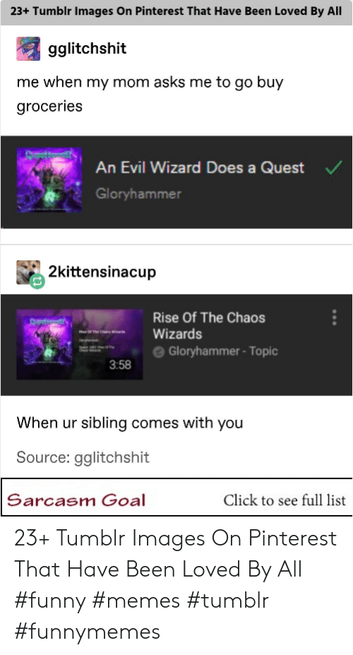 """Click, Funny, and Memes: 23+ Tumblr Images On Pinterest That Have Been Loved By All  gglitchshit  me when my mom asks me to go buy  groceries  An Evil Wizard Does a Quest  Gloryhammer  2kittensinacup  Rise Of The Chaos  """" es """"-Wizards  ==- e Gloryhammer-Topic  3:58  When ur sibling comes with you  Source: gglitchshit  Sarcasm Goal  Click to see full list 23+ Tumblr Images On Pinterest That Have Been Loved By All #funny #memes #tumblr #funnymemes"""