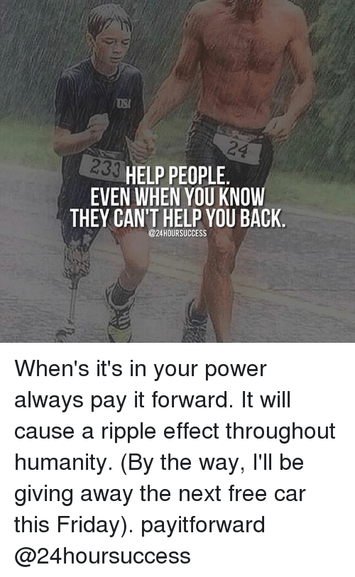 ripple: 233  HELP PEOPLE  EVEN WHEN YOU KNOW  THEY CAN'T HELP YOU BACK  @24 HOUR SUCCESS When's it's in your power always pay it forward. It will cause a ripple effect throughout humanity. (By the way, I'll be giving away the next free car this Friday). payitforward @24hoursuccess