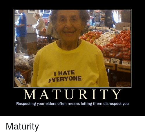 i hate everyone: 233  I HATE  EVERYONE  MATURITY  Respecting your elders often means letting them disrespect you Maturity