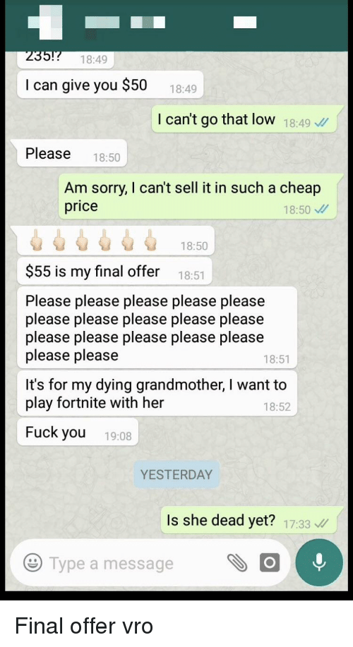 Fuck You, Sorry, and Fuck: 235!7 15  18:49  I can give you $50  18:49  I can't go that low 18:49  Please 18:50  Am sorry, I can't sell it in such a cheap  price  18:50  18:50  $55 is my final offer  18:51  Please please please please please  please please please please please  please please please please please  please please  18:51  It's for my dying grandmother, I want to  play fortnite with her  18:52  Fuck you 19:08  YESTERDAY  Is she dead yet? 17:33  e  Type a message
