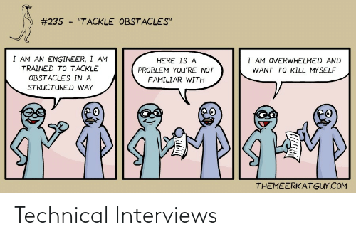 "Here Is:  #235 - ""TACKLE OBSTACLES""  I AM AN ENGINEER, I AM  I AM OVERWHELMED AND  HERE IS A  TRAINED TO TACKLE  PROBLEM YOu'RE NOT  WANT TO KILL MYSELF  OBSTACLES IN A  FAMILIAR WITH  STRUCTURED WAY  THEMEERKAT GUY.COM Technical Interviews"