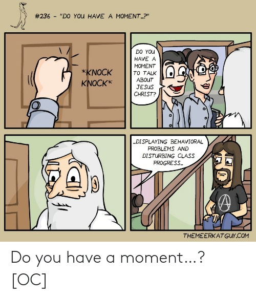 "disturbing:  #236 - ""DO YOU HAVE A MOMENT.?""  DO YOU  HAVE A  MOMENT  *KNOCK  TO TALK  ABOUT  KNOCK*  JESUS  CHRIST?  ""DISPLAYING BEHAVIORAL  PROBLEMS AND  DISTURBING CLASS  PROGRESS.  THEMEERKATGUY.COM Do you have a moment…? [OC]"