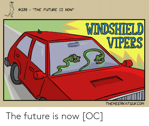 """The Future:  #238 - """"THE FUTURE IS NOW""""  WINDSHIELD  VIPERS  THEMEERKAT GUY.COM The future is now [OC]"""
