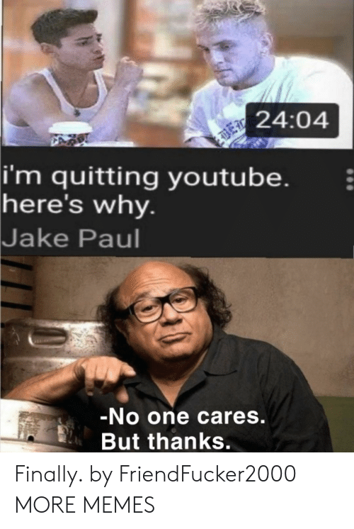 paul: 24:04  |i'm quitting youtube.  here's why.  Jake Paul  -No one cares.  But thanks. Finally. by FriendFucker2000 MORE MEMES