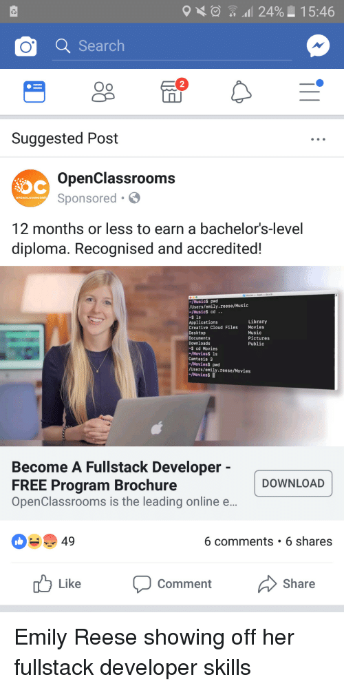 Reese: 24% 15:46  o Search  2  Suggested Post  OpenClassrooms  Sponsored  OPENCLASSROOM  T2 months or less to earn a bachelors-level  diploma. Recognised and accredited  /Musics pwd  Users/emily.reese/Music  /Musics cd..  $ 1s  Applications  Creative Cloud Files Movies  Desktop  Documents  Downloads  Library  Music  Pictures  Public  cd Movies  /MoviesS 1s  Camtasia3  /Moviess pwd  /Users/emily.reese/Movies  /MoviessI  Become A Fullstack Developer  FREE Program Brochure  OpenClassrooms is the leading online e  DOWNLOAD  49  6 comments . 6 shares  uLike Comment  Share Emily Reese showing off her fullstack developer skills