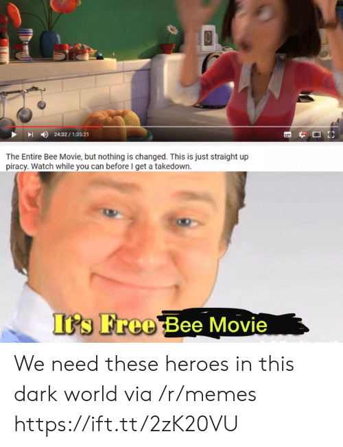 piracy: 24:32/1:35:21  The Entire Bee Movie, but nothing is changed. This is just straight up  piracy. Watch while you can before I get a takedown  Its Free Bee Movie We need these heroes in this dark world via /r/memes https://ift.tt/2zK20VU