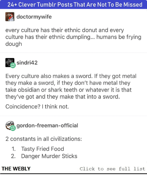 Click, Food, and Tumblr: 24+ Clever Tumblr Posts That Are Not To Be Missed  doctormywife  every culture has their ethnic donut and every  culture has their ethnic dumpling... humans be frying  dough  sindri42  Every culture also makes a sword. If they got metal  they make a sword, if they don't have metal they  take obsidian or shark teeth or whatever it is that  they've got and they make that into a sword.  Coincidence? I think not.  gordon-freeman-official  2 constants in all civilizations:  1. Tasty Fried Food  2. Danger Murder Sticks  THE WEBLY  Click to see full list