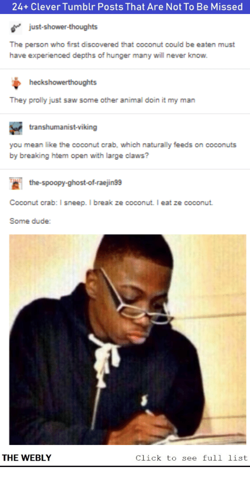 Click, Dude, and Saw: 24+ Clever Tumblr Posts That Are Not To Be Missed  just-shower-thoughts  The person who first discovered that coconut could be eaten must  have experienced depths of hunger many will never know.  heckshowerthoughts  They prolly just saw some other animal doin it my man  transhumanist-viking  you mean like the coconut crab, which naturally feeds on coconuts  by breaking htem open with large claws?  the-spoopy-ghost-of-raejin99  Coconut crab: I sneep. I break ze coconut. I eat ze coconut  Some dude:  THE WEBLY  Click to see full list
