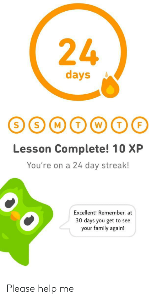 A 24: 24  days  Lesson Complete! 10 XP  You're on a 24 day streak!  Excellent! Remember, at  30 days you get to see  your family again! Please help me