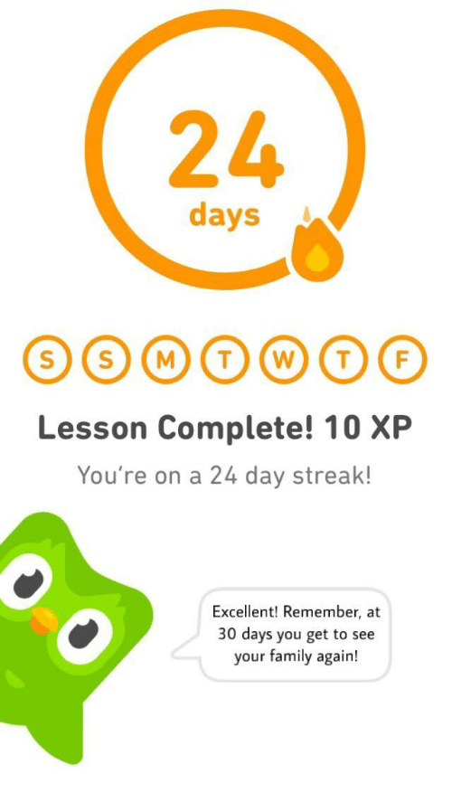 A 24: 24  days  Lesson Complete! 10 XP  You're on a 24 day streak!  Excellent! Remember, at  30 days you get to see  your family again!