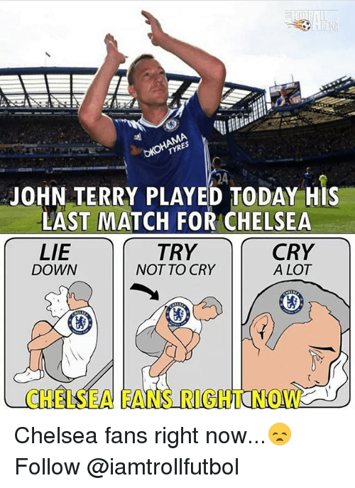 John Terry: 24  JOHN TERRY PLAYED TODAY HIS  LAST MATCH FOR CHELSEA  LIE  TRY  CRY  A LOT  DOWN  NOT TO CRY Chelsea fans right now...😞 Follow @iamtrollfutbol