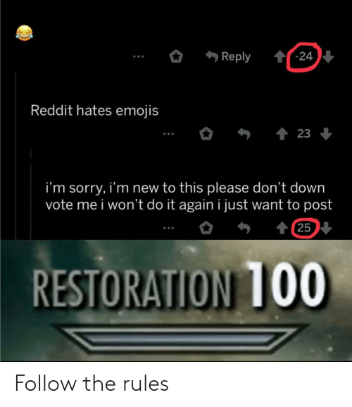 I Wont Do It Again: -24  Reply  Reddit hates emojis  23  i'm sorry, i'm new to this please don't down  vote me i won't do it again i just want to post  t25  RESTORATION TO0 Follow the rules